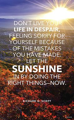 """Don't live your life in despair, feeling sorry for yourself because of the mistakes you have made. Let the sunshine in by doing the right things—now."" —Elder Richard G. Scott, ""Finding the Way Back."""