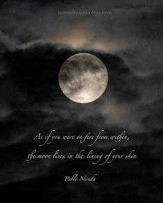 As if you were on fire from within/The moon lives in the lining of your skin... (Ah Neruda - you say it so so well)