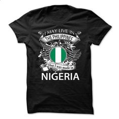 I May Live In The Philippines But I Was Made In Nigeria (NEW) - #awesome t shirts #customized sweatshirts. MORE INFO => https://www.sunfrog.com/LifeStyle/I-May-Live-In-The-Philippines-But-I-Was-Made-In-Nigeria-NEW-75931531-Guys.html?id=60505