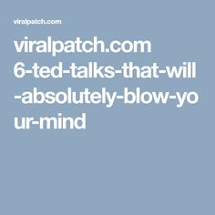 viralpatch.com 6-ted-talks-that-will-absolutely-blow-your-mind