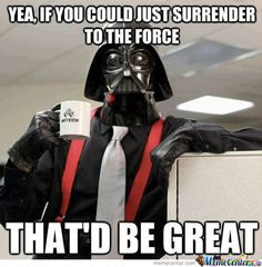 If you could just surrender to the force, that'd be great.
