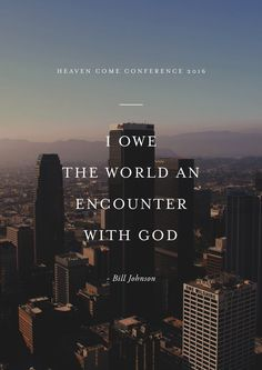 """""""I owe the world an encounter with God."""" -Bill Johnson // Heaven Come Conference May 25-27, 2016 // Los Angeles http://itz-my.com"""