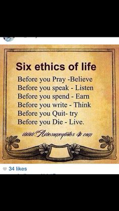 ♡☆ Six Ethics of Life ☆♡ Before you Pray~Believe Before you speak~Listen Before you spend~Earn Before you write~Think Before you Quit~Try Before you Die~Live Quotable Quotes, Wisdom Quotes, Quotes To Live By, Qoutes, Quotes Quotes, Lesson Quotes, Work Quotes, Photo Quotes, People Quotes