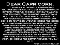 Dear Capricorn, You are an extremely charming sign. You possess the ability to get along with many different people. Those who know you, LOVE you. However, your emotions have a strong hold on you. On the surface, you have it all put together, but beneath it—there's a lot going on. Capricorn, your emotions and issues, when unacknowledged, can incite you to take part in self-destructive behavior. Don't be afraid to be emotional. Don't be afraid to acknowledge your deepest and darkest thou