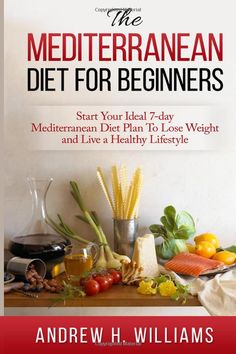 Mediterranean Diet For Beginners: Start Your Ideal 7-Day Mediterranean Diet Plan To Lose Weight and Live A Healthy Lifestyle: Andrew H. Williams: 9781511653572: Amazon.com: Books