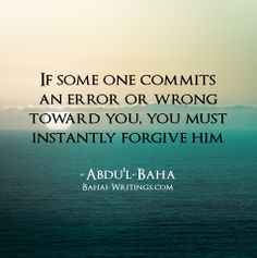 If some one commits an error or wrong toward you, you must instantly forgive him -Abdu'l-Baha
