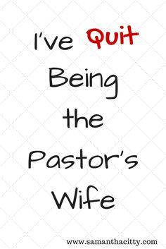 Don't worry.  I'm still married to my husband and he's still in ministry.  But I've quit being the pastor's wife.