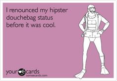 Funny Confession Ecard: I renounced my hipster douchebag status before it was cool.
