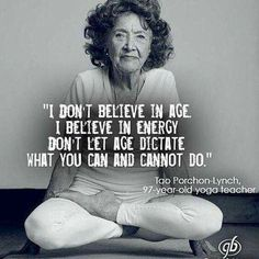 I don't believe in age. I believe in energy. Don't let age dictate what you can and cannot do. Tao Porchon-Lynch, 97 year old yoga teacher. Yoga Quotes, Me Quotes, Motivational Quotes, Inspirational Quotes, Qoutes, Motivational Affirmations, Yoga Teacher Quotes, Wisdom Quotes, The Words