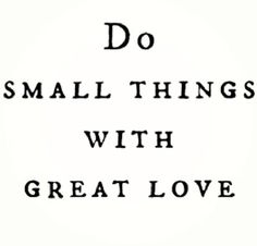 No matter how small that thing is as long as you do it with great love it will become big to others ☆☆☆