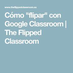 "Cómo ""flipar"" con Google Classroom | The Flipped Classroom"