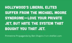 Primetime Propaganda by Ben Shapiro Give us 75% of your money Hollywood! They want life to be fair.  It isn't because if it was other actors would get George Clooney's roles.  It isn't fair for him not to give others a break!  Ever think of that George.  The same goes for Jessica Parker and by the was REDISTRIBUTE your money and homes too!!!