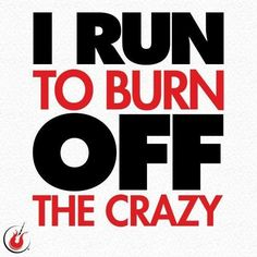 I run to burn off the crazy.
