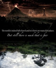 The world is indeed full of peril and in it there are many dark places. But still there is much that is fair