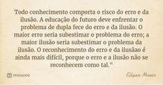 Todo conhecimento comporta o risco do erro e da ilusão. A educação do futuro deve enfrentar o problema de dupla fece do erro e da ilusão. O maior erro seria subestimar o problema do erro; a maior... — Edgar Morin