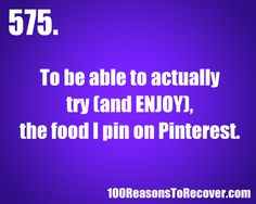 Reason to recover 575: To be able to actually try (and ENJOY) the food I pin on Pinterest.