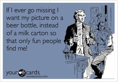 If I ever go missing I want my picture on a beer bottle, instead of a milk carton so that only fun people find me!
