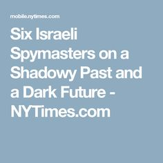 Six Israeli Spymasters on a Shadowy Past and a Dark Future - NYTimes.com