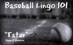 """Today's term is """"Tater"""". This refers to a homerun. Many believe the term stems from Reggie Jackson's quote in People Magazine, """"Taters, that's where the money is"""". There's also the theory that it came from the Negro Leagues where 'potato' and 'long potato' may have been the originating terms."""
