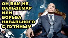 ОН ВАМ НЕ ВАЛЬДЕМАР ИЛИ НАВАЛЬНЫЙ ПРОТИВ ПУТИНА КОРРУПЦИЯ В РОССИИ