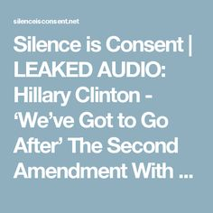 Silence is Consent | LEAKED AUDIO: Hillary Clinton - 'We've Got to Go After' The Second Amendment With The Supreme Court - Silence is Consent