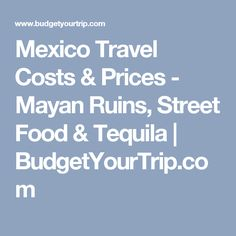 Mexico Travel Costs & Prices - Mayan Ruins, Street Food & Tequila | BudgetYourTrip.com