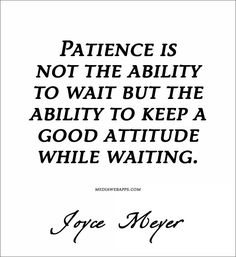 Quote : Patience is not the ability to wait but the ability to keep a good attitude while waiting.~ Joyce Meyer