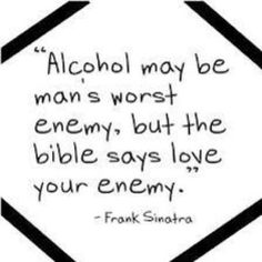 Alcohol may be man's worst enemy, but the bible says love your enemy. | Frank Sinatra Picture Quotes | Quoteswave