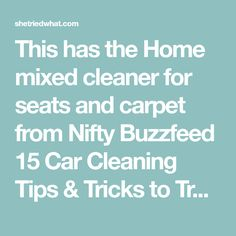 This has the Home mixed cleaner for seats and carpet from Nifty Buzzfeed 15 Car Cleaning Tips & Tricks to Transform Your Dirty Car - She Tried What