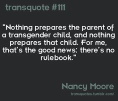 Nothing prepares a parent of a trans* child..... And nothing prepares that child. And that GOOD! There is no one way to do something :) do what's best for you and your situation.