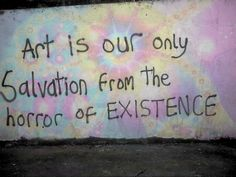 """Art is our only salvation from the horror of existence."" Graffiti words of wisdom. Spray paint on cement. Graffiti Quotes, Art Quotes, Inspirational Quotes, Painting Quotes, Quote Art, Deep Quotes, The Words, Alternative Kunst, Grunge Quotes"
