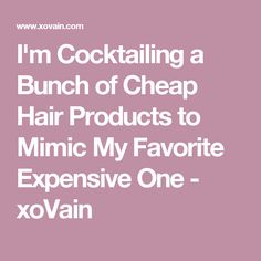 I'm Cocktailing a Bunch of Cheap Hair Products to Mimic My Favorite Expensive One - xoVain