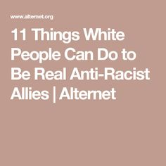 11 Things White People Can Do to Be Real Anti-Racist Allies | Alternet