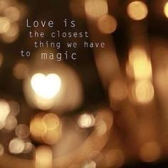 Love is the closest thing we have to magic.