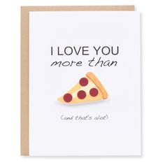 This funny card is perfect for any occasion - Valentine's Day, anniversaries, or birthdays for your girlfriend, boyfriend, husband, wife, or even your best friend! Anyone you love more than pizza! • C