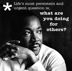 Life's most persistent and urgent question is, what are you doing for others? Dr. MLK, Jr.