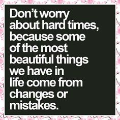Don't worry about the hard times, because some of the most beautiful things we have in life come from changes or mistakes. #success
