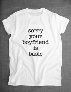 Sorry Your Boyfriend Is Basic T-Shirt by ResilienceStreetwear