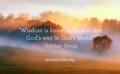 """""""Wisdom is knowing how to live God's way in God's world.""""  - Alistair Begg"""