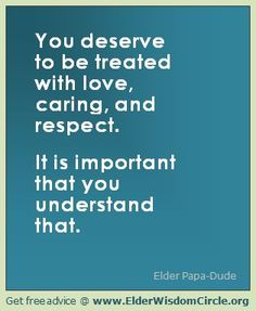 You deserve to be treated with love, caring, and respect. It is important that you understand that. ElderWisdomCircle.org #advice #quotes #love