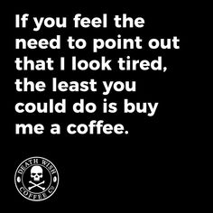 I know I look tired, but you don't see me calling you stupid! #CoffeeQuote