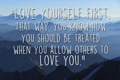 Love yourself first. That way, you know how you should be treated when you allow others to love you.