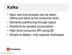 Kafka - Near real time process can be taken offline and done at the consumer level, Semantic partitioning through topics, Partitions for parallel consumption, High-level consumer API using ZK, Simple to deploy-only requires Zookeeper.