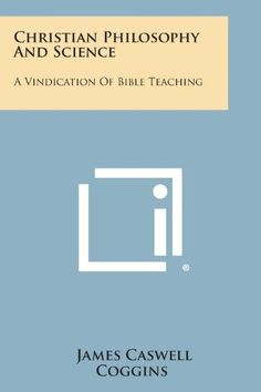 Christian Philosophy and Science:A Vindication of Bible Teaching