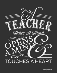 "A teacher takes a hand, opens a mind, & touches a heart. ""If kids come to us from strong, healthy, functioning families, it makes our job easier. If they do not come from strong, healthy, functioning families, it makes our job more important."" -- Barbara Coloroso, author & educator"