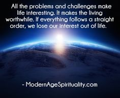 All the problems and challenges make life interesting. It makes the living worthwhile. If everything follows a straight order, we lose our interest out of life.