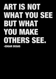 Art is not what you see but what you make others see. Degas