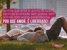 Eu diria que amar é, acima de tudo, sentir-se à vontade, sem pressa, sem euforia, sem regras estabelecidas. Porque amor é liberdade! #amar #amor #vontade #pressa #euforia
