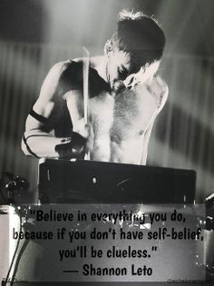 """Believe in everything you do, because if you don't have self-belief, you'll be clueless."""" - Shannon Leto."""