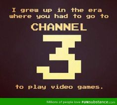 I grew up in the era where you had to go to Channel 3 to play video games